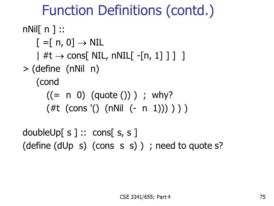 CSE 3341/655; Part 4 75 nNil[ n ] :: [ =[ n, 0]  NIL | #t  cons[ NIL, nNIL[ -[n, 1] ] ] ] > (define (nNil n) (cond ((= n 0) (quote ()) ) ; why.