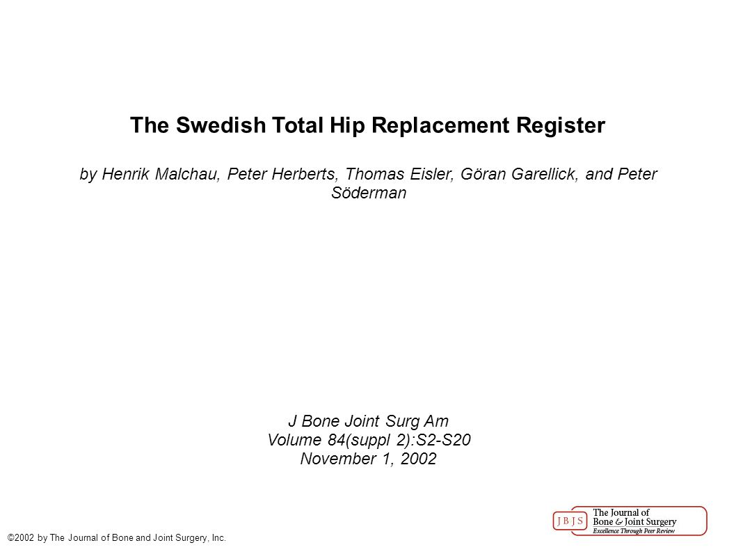 The Swedish Total Hip Replacement Register by Henrik Malchau, Peter Herberts, Thomas Eisler, Göran Garellick, and Peter Söderman J Bone Joint Surg Am Volume 84(suppl 2):S2-S20 November 1, 2002 ©2002 by The Journal of Bone and Joint Surgery, Inc.