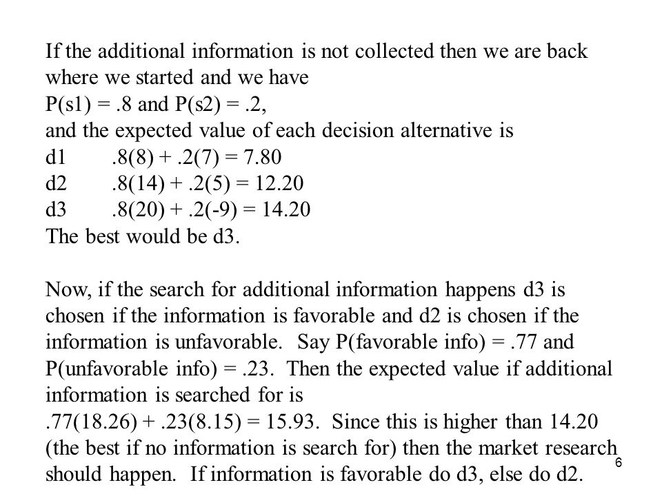 6 If the additional information is not collected then we are back where we started and we have P(s1) =.8 and P(s2) =.2, and the expected value of each decision alternative is d1.8(8) +.2(7) = 7.80 d2.8(14) +.2(5) = 12.20 d3.8(20) +.2(-9) = 14.20 The best would be d3.