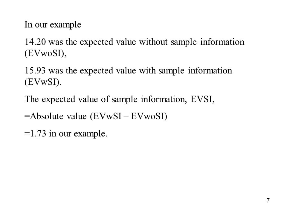 7 In our example 14.20 was the expected value without sample information (EVwoSI), 15.93 was the expected value with sample information (EVwSI).