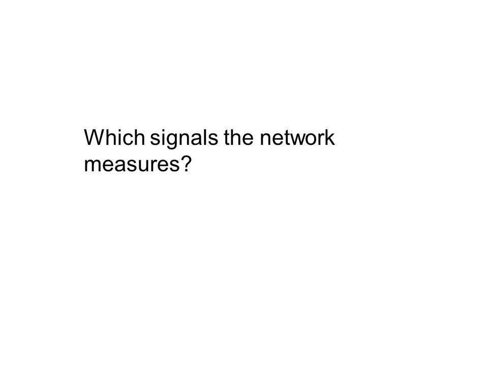 Which signals the network measures?