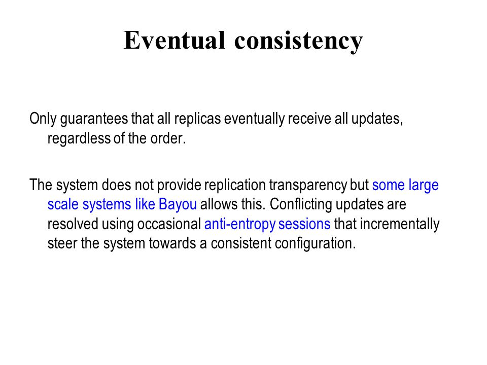 Eventual consistency Only guarantees that all replicas eventually receive all updates, regardless of the order.