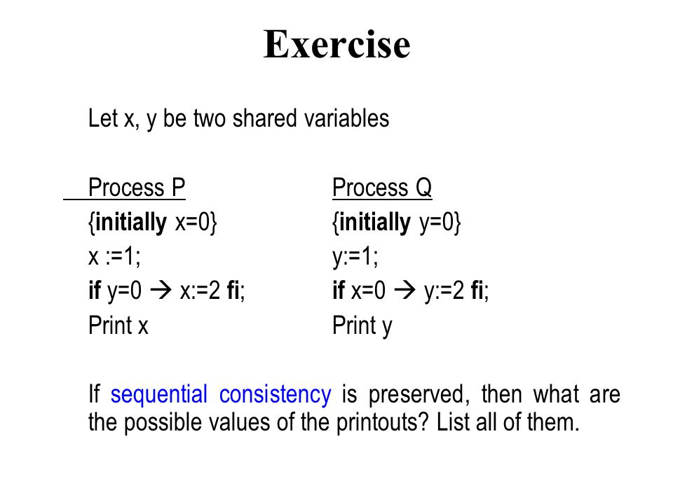 Exercise Let x, y be two shared variables Process PProcess Q { initially x=0}{ initially y=0} x :=1;y:=1; if y=0  x:=2 fi ; if x=0  y:=2 fi ; Print xPrint y If sequential consistency is preserved, then what are the possible values of the printouts.