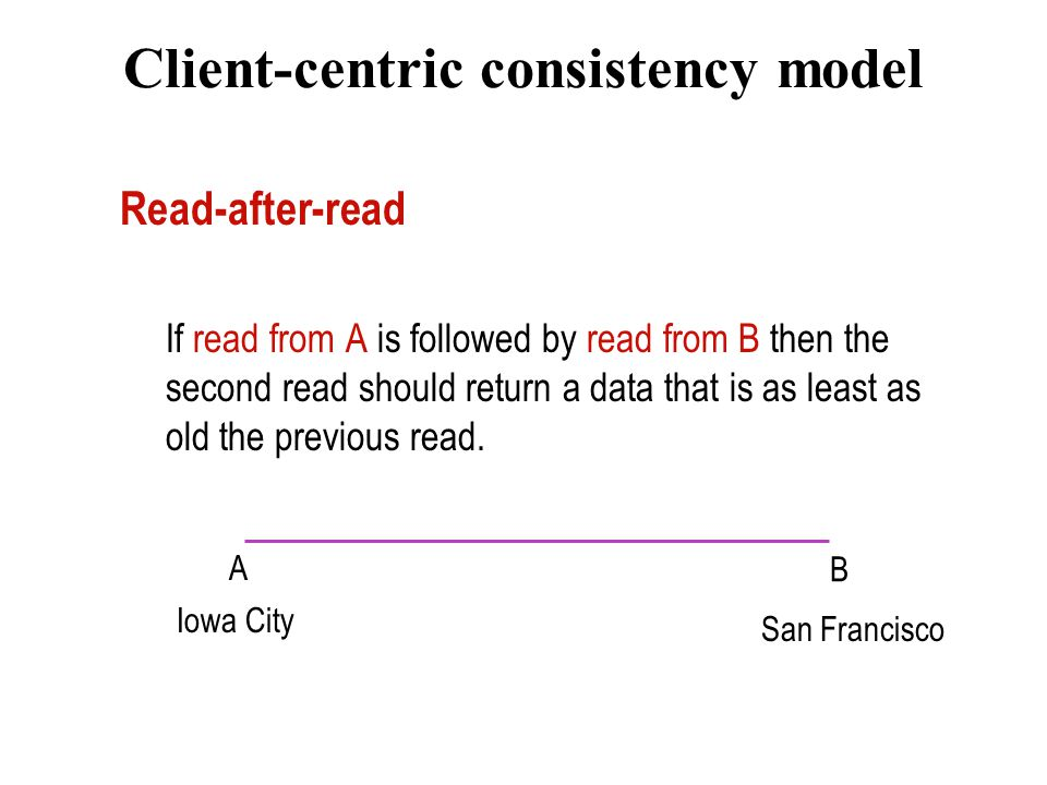 Client-centric consistency model Read-after-read If read from A is followed by read from B then the second read should return a data that is as least