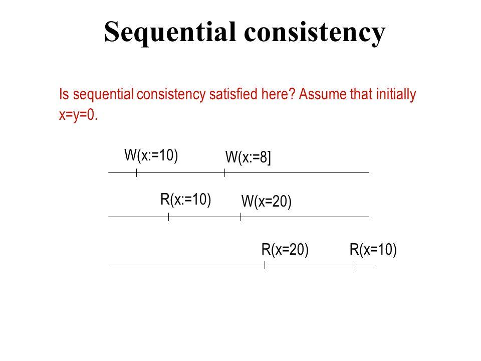 Sequential consistency Is sequential consistency satisfied here? Assume that initially x=y=0. W(x:=10) W(x:=8] W(x=20) R(x=20) R(x:=10) R(x=10)