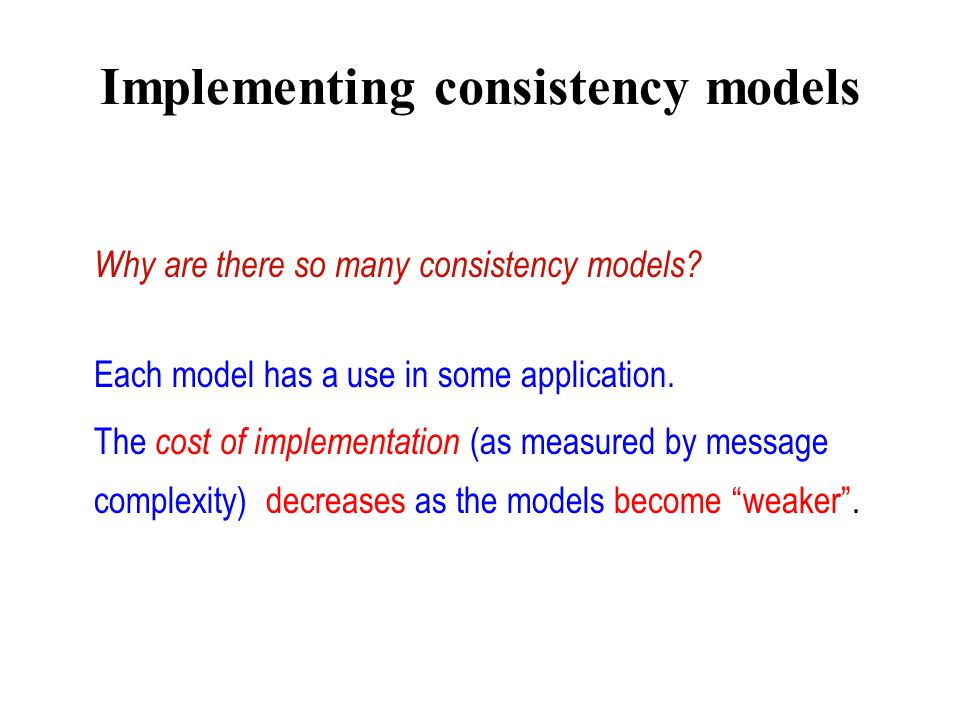 Implementing consistency models Why are there so many consistency models? Each model has a use in some application. The cost of implementation (as mea