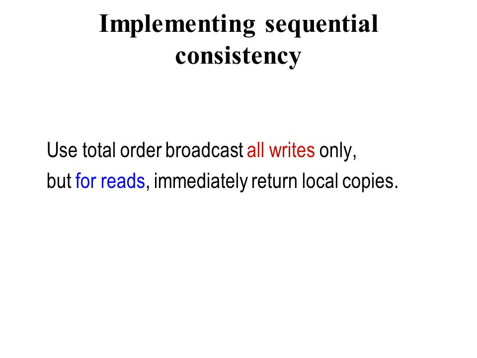 Implementing sequential consistency Use total order broadcast all writes only, but for reads, immediately return local copies.