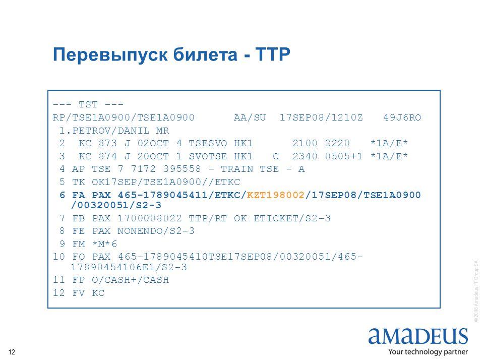 © 2006 Amadeus IT Group SA 12 Перевыпуск билета - TTP --- TST --- RP/TSE1A0900/TSE1A0900 AA/SU 17SEP08/1210Z 49J6RO 1.PETROV/DANIL MR 2 KC 873 J 02OCT 4 TSESVO HK1 2100 2220 *1A/E* 3 KC 874 J 20OCT 1 SVOTSE HK1 C 2340 0505+1 *1A/E* 4 AP TSE 7 7172 395558 - TRAIN TSE - A 5 TK OK17SEP/TSE1A0900//ETKC 6 FA PAX 465-1789045411/ETKC/KZT198002/17SEP08/TSE1A0900 /00320051/S2-3 7 FB PAX 1700008022 TTP/RT OK ETICKET/S2-3 8 FE PAX NONENDO/S2-3 9 FM *M*6 10 FO PAX 465-1789045410TSE17SEP08/00320051/465- 17890454106E1/S2-3 11 FP O/CASH+/CASH 12 FV KC