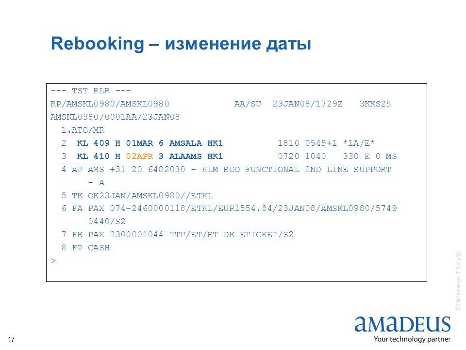 © 2006 Amadeus IT Group SA 17 Rebooking – изменение даты --- TST RLR --- RP/AMSKL0980/AMSKL0980 AA/SU 23JAN08/1729Z 3KKS25 AMSKL0980/0001AA/23JAN08 1.ATC/MR 2 KL 409 H 01MAR 6 AMSALA HK1 1810 0545+1 *1A/E* 3 KL 410 H 02APR 3 ALAAMS HK1 0720 1040 330 E 0 MS 4 AP AMS +31 20 6482030 - KLM BDO FUNCTIONAL 2ND LINE SUPPORT - A 5 TK OK23JAN/AMSKL0980//ETKL 6 FA PAX 074-2460000118/ETKL/EUR1554.84/23JAN08/AMSKL0980/5749 0440/S2 7 FB PAX 2300001044 TTP/ET/RT OK ETICKET/S2 8 FP CASH >
