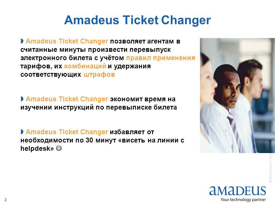 © 2006 Amadeus IT Group SA 2 Amadeus Ticket Changer  Amadeus Ticket Changer позволяет агентам в считанные минуты произвести перевыпуск электронного билета с учётом правил применения тарифов, их комбинаций и удержания соответствующих штрафов  Amadeus Ticket Changer экономит время на изучении инструкций по перевыписке билета  Amadeus Ticket Changer избавляет от необходимости по 30 минут «висеть на линии с helpdesk»