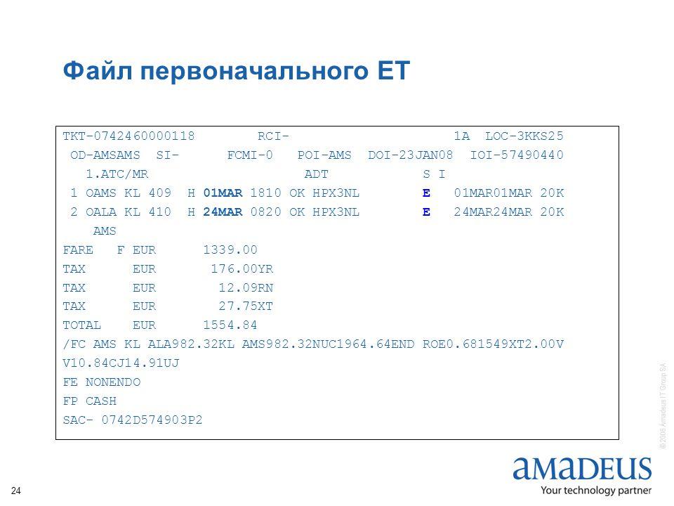 © 2006 Amadeus IT Group SA 24 Файл первоначального ЕТ TKT-0742460000118 RCI- 1A LOC-3KKS25 OD-AMSAMS SI- FCMI-0 POI-AMS DOI-23JAN08 IOI-57490440 1.ATC/MR ADT S I 1 OAMS KL 409 H 01MAR 1810 OK HPX3NL E 01MAR01MAR 20K 2 OALA KL 410 H 24MAR 0820 OK HPX3NL E 24MAR24MAR 20K AMS FARE F EUR 1339.00 TAX EUR 176.00YR TAX EUR 12.09RN TAX EUR 27.75XT TOTAL EUR 1554.84 /FC AMS KL ALA982.32KL AMS982.32NUC1964.64END ROE0.681549XT2.00V V10.84CJ14.91UJ FE NONENDO FP CASH SAC- 0742D574903P2