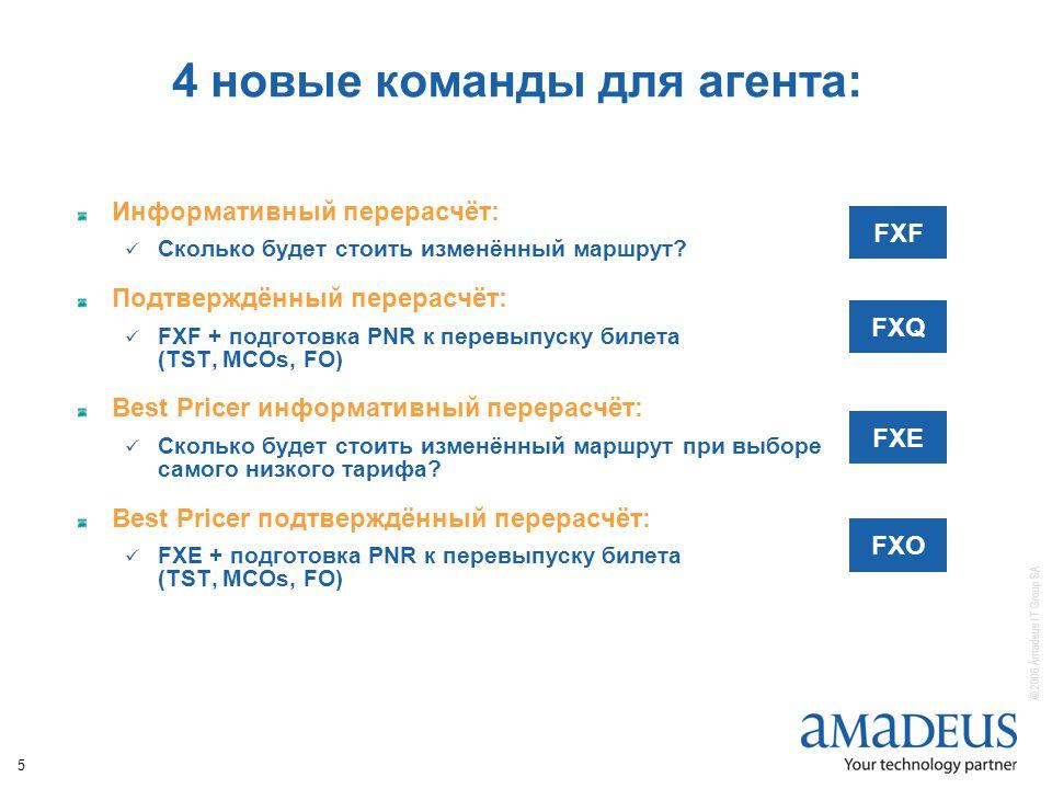 © 2006 Amadeus IT Group SA 5 4 новые команды для агента: Информативный перерасчёт: Сколько будет стоить изменённый маршрут.