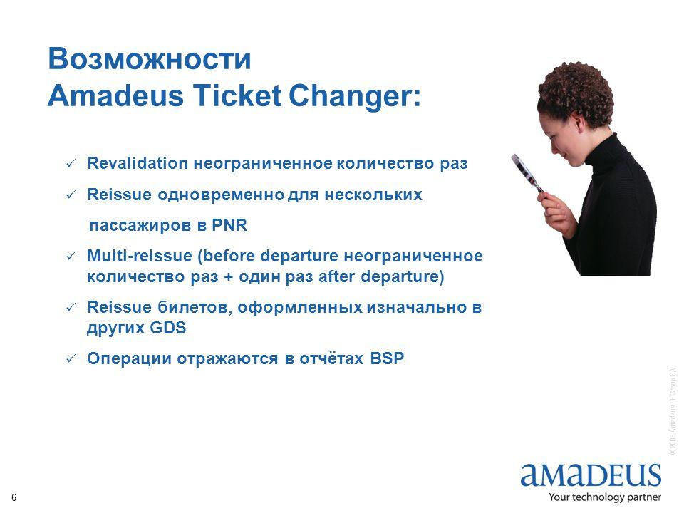 © 2006 Amadeus IT Group SA 6 Возможности Amadeus Ticket Changer: Revalidation неограниченное количество раз Reissue одновременно для нескольких пассажиров в PNR Multi-reissue (before departure неограниченное количество раз + один раз after departure) Reissue билетов, оформленных изначально в других GDS Операции отражаются в отчётах BSP