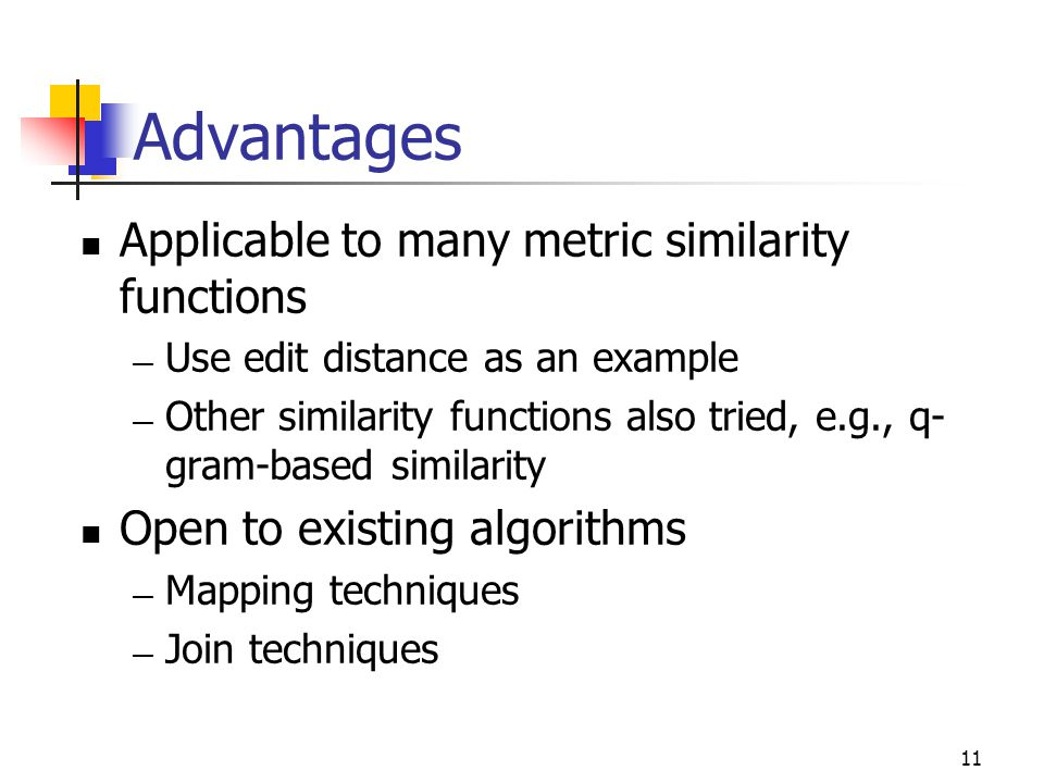 11 Advantages Applicable to many metric similarity functions — Use edit distance as an example — Other similarity functions also tried, e.g., q- gram-based similarity Open to existing algorithms — Mapping techniques — Join techniques