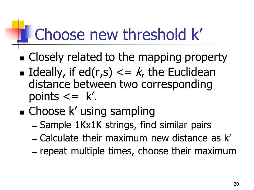 20 Choose new threshold k' Closely related to the mapping property Ideally, if ed(r,s) <= k, the Euclidean distance between two corresponding points <= k'.