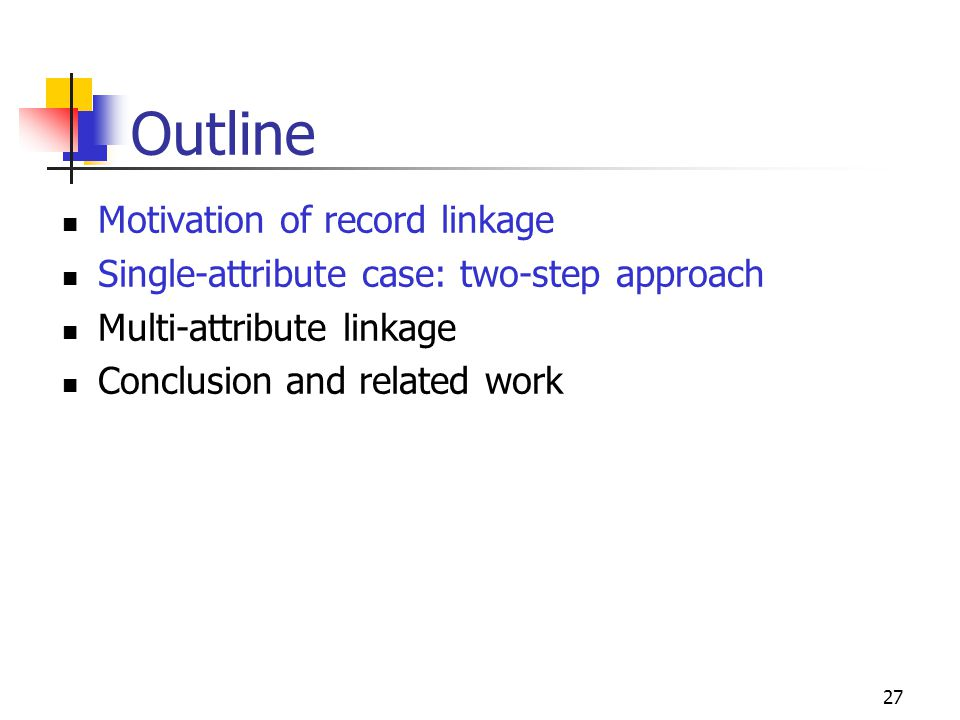 27 Outline Motivation of record linkage Single-attribute case: two-step approach Multi-attribute linkage Conclusion and related work