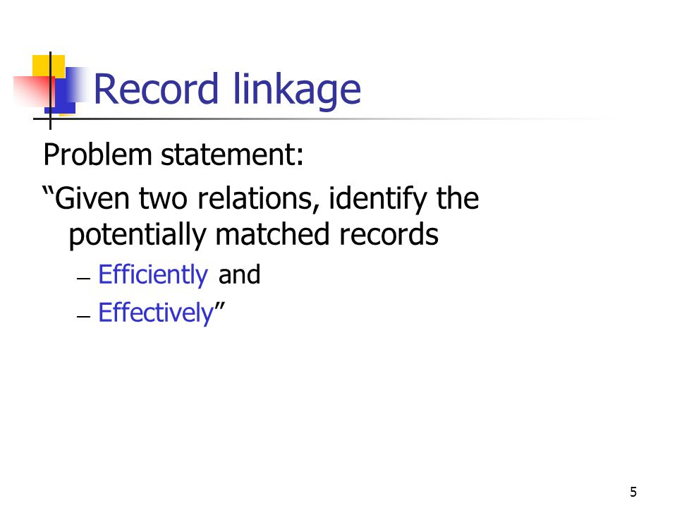 5 Record linkage Problem statement: Given two relations, identify the potentially matched records — Efficiently and — Effectively