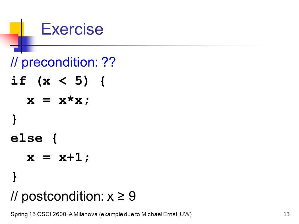 Exercise Spring 15 CSCI 2600, A Milanova (example due to Michael Ernst, UW) 13 // precondition: ?.