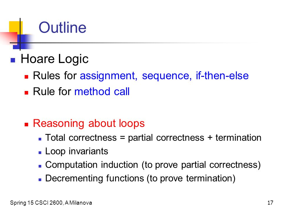 Outline Hoare Logic Rules for assignment, sequence, if-then-else Rule for method call Reasoning about loops Total correctness = partial correctness + termination Loop invariants Computation induction (to prove partial correctness) Decrementing functions (to prove termination) Spring 15 CSCI 2600, A Milanova 17