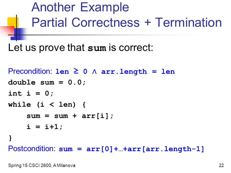Let us prove that sum is correct: Precondition: len ≥ 0 ∧ arr.length = len double sum = 0.0; int i = 0; while (i < len) { sum = sum + arr[i]; i = i+1; } Postcondition: sum = arr[0]+…+arr[arr.length-1] Spring 15 CSCI 2600, A Milanova 22 Another Example Partial Correctness + Termination