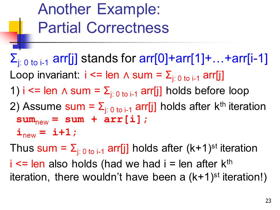 Σ j: 0 to i-1 arr[j] stands for arr[0]+arr[1]+…+arr[i-1] Loop invariant: i <= len ∧ sum = Σ j: 0 to i-1 arr[j] 1) i <= len ∧ sum = Σ j: 0 to i-1 arr[j] holds before loop 2) Assume sum = Σ j: 0 to i-1 arr[j] holds after k th iteration sum new = sum + arr[i]; i new = i+1; Thus sum = Σ j: 0 to i-1 arr[j] holds after (k+1) st iteration i <= len also holds (had we had i = len after k th iteration, there wouldn't have been a (k+1) st iteration!) 23 Another Example: Partial Correctness