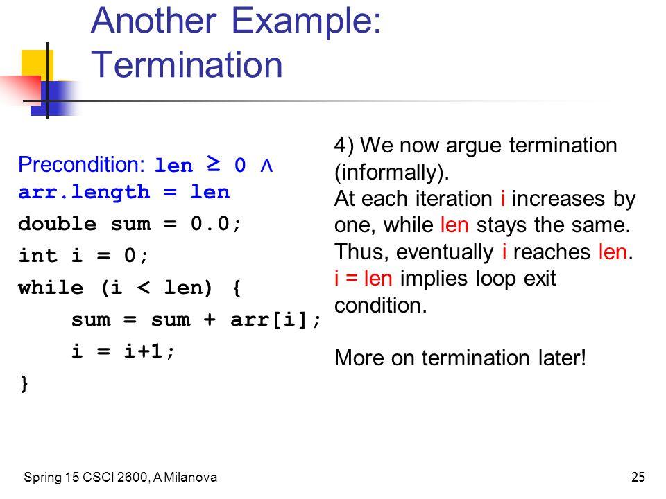 Another Example: Termination Spring 15 CSCI 2600, A Milanova 25 Precondition: len ≥ 0 ∧ arr.length = len double sum = 0.0; int i = 0; while (i < len) { sum = sum + arr[i]; i = i+1; } 4) We now argue termination (informally).