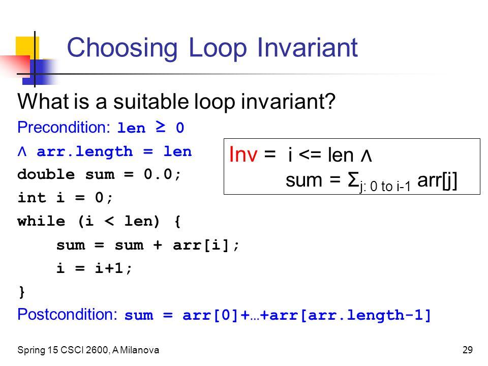 Choosing Loop Invariant Spring 15 CSCI 2600, A Milanova 29 Inv = i <= len ∧ sum = Σ j: 0 to i-1 arr[j] What is a suitable loop invariant.