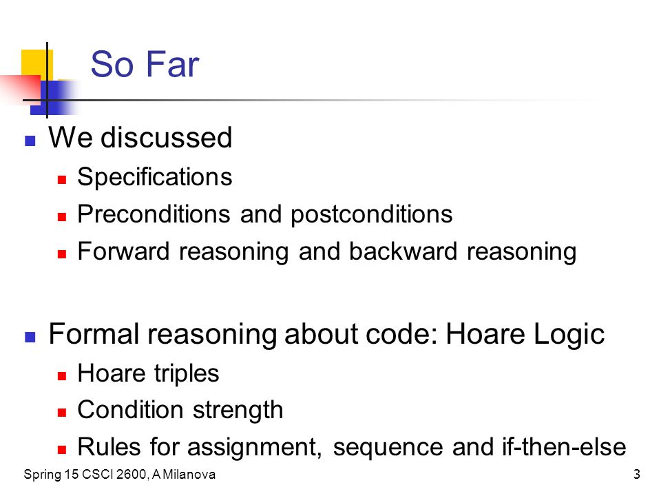 3 So Far We discussed Specifications Preconditions and postconditions Forward reasoning and backward reasoning Formal reasoning about code: Hoare Logic Hoare triples Condition strength Rules for assignment, sequence and if-then-else Spring 15 CSCI 2600, A Milanova