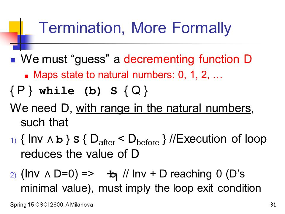 Termination, More Formally We must guess a decrementing function D Maps state to natural numbers: 0, 1, 2, … { P } while (b) S { Q } We need D, with range in the natural numbers, such that 1) { Inv ∧ b } S { D after < D before } //Execution of loop reduces the value of D 2) (Inv ∧ D=0) => b // Inv + D reaching 0 (D's minimal value), must imply the loop exit condition Spring 15 CSCI 2600, A Milanova 31
