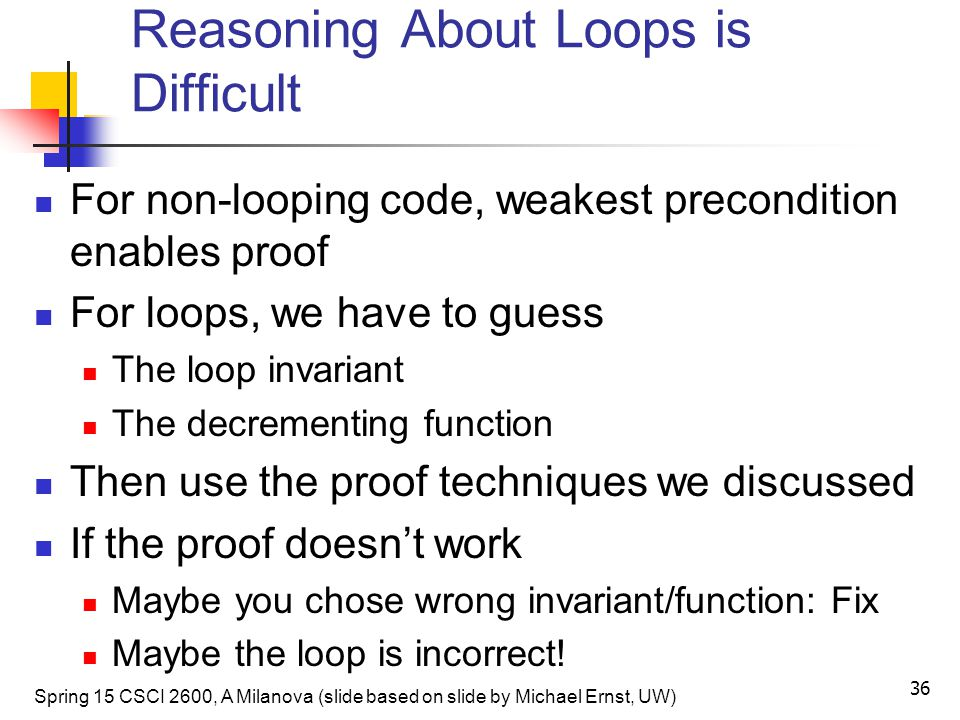 Reasoning About Loops is Difficult For non-looping code, weakest precondition enables proof For loops, we have to guess The loop invariant The decrementing function Then use the proof techniques we discussed If the proof doesn't work Maybe you chose wrong invariant/function: Fix Maybe the loop is incorrect.