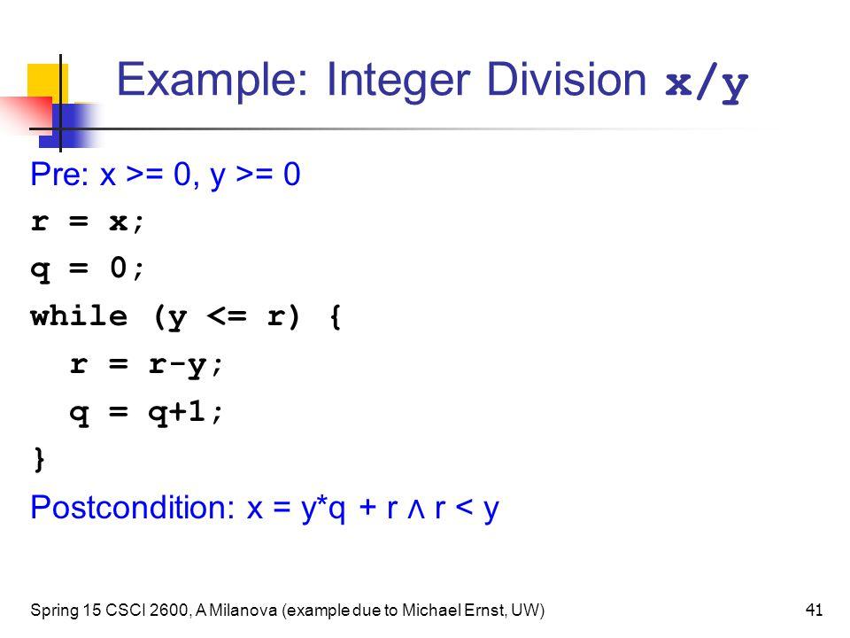 Example: Integer Division x/y Spring 15 CSCI 2600, A Milanova (example due to Michael Ernst, UW) 41 Pre: x >= 0, y >= 0 r = x; q = 0; while (y <= r) { r = r-y; q = q+1; } Postcondition: x = y*q + r ∧ r < y