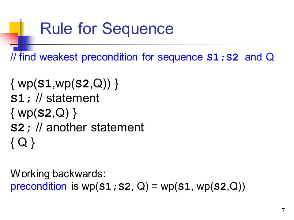 Rule for Sequence // find weakest precondition for sequence S1;S2 and Q { wp( S1,wp( S2,Q)) } S1; // statement { wp( S2,Q) } S2; // another statement { Q } Working backwards: precondition is wp( S1;S2, Q) = wp( S1, wp( S2,Q)) 7