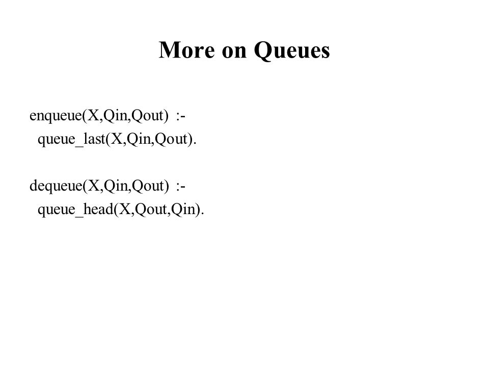 More on Queues enqueue(X,Qin,Qout) :- queue_last(X,Qin,Qout).