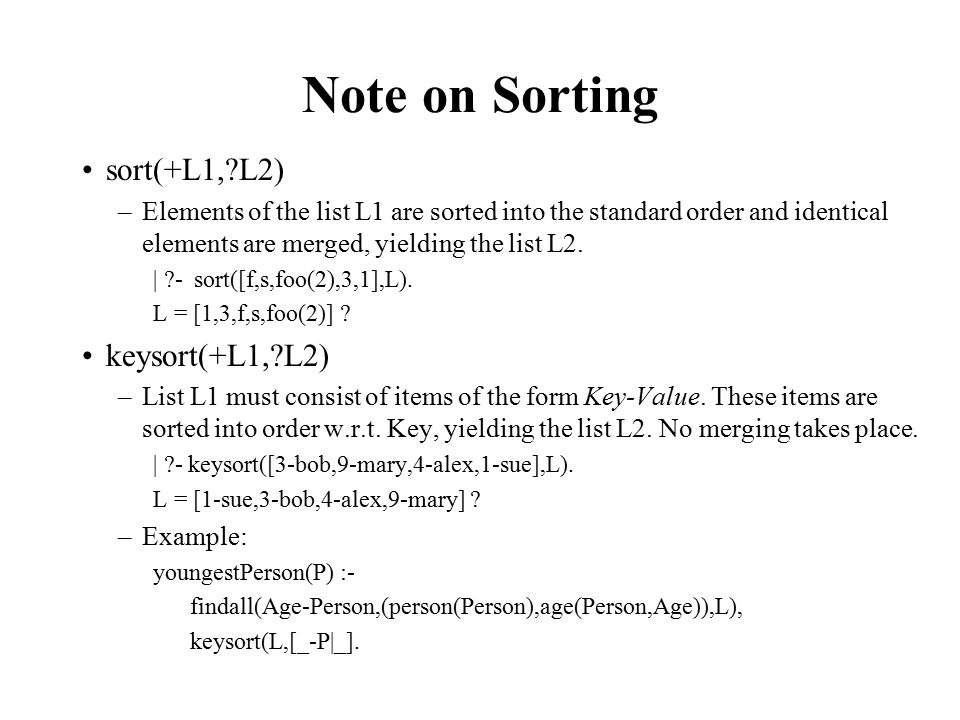 Note on Sorting sort(+L1, L2) –Elements of the list L1 are sorted into the standard order and identical elements are merged, yielding the list L2.