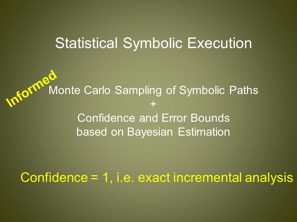 Statistical Symbolic Execution Monte Carlo Sampling of Symbolic Paths + Confidence and Error Bounds based on Bayesian Estimation Informed Confidence =