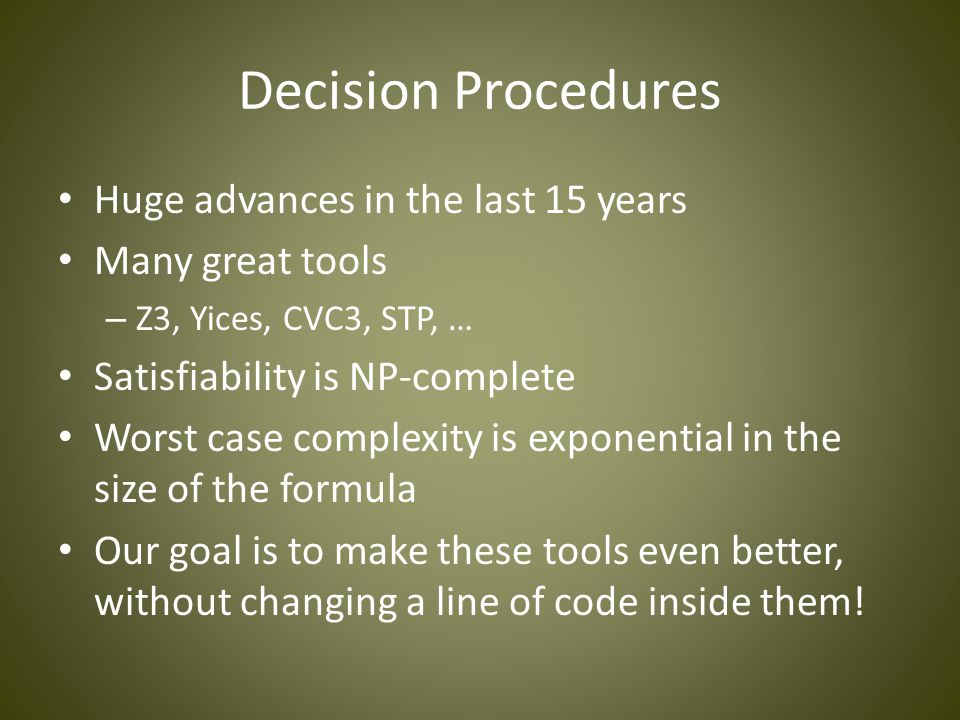 Decision Procedures Huge advances in the last 15 years Many great tools – Z3, Yices, CVC3, STP, … Satisfiability is NP-complete Worst case complexity