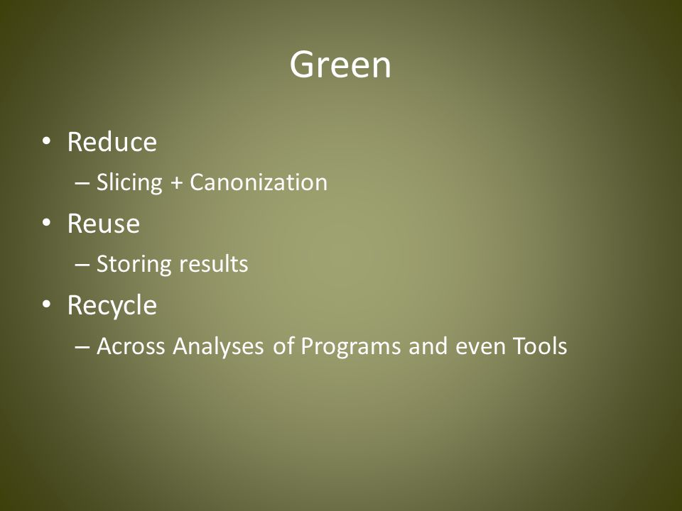 Green Reduce – Slicing + Canonization Reuse – Storing results Recycle – Across Analyses of Programs and even Tools