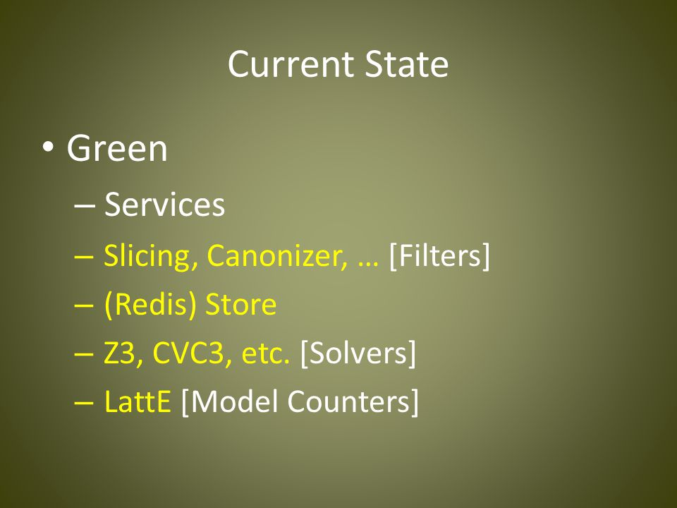 Current State Green – Services – Slicing, Canonizer, … [Filters] – (Redis) Store – Z3, CVC3, etc. [Solvers] – LattE [Model Counters]