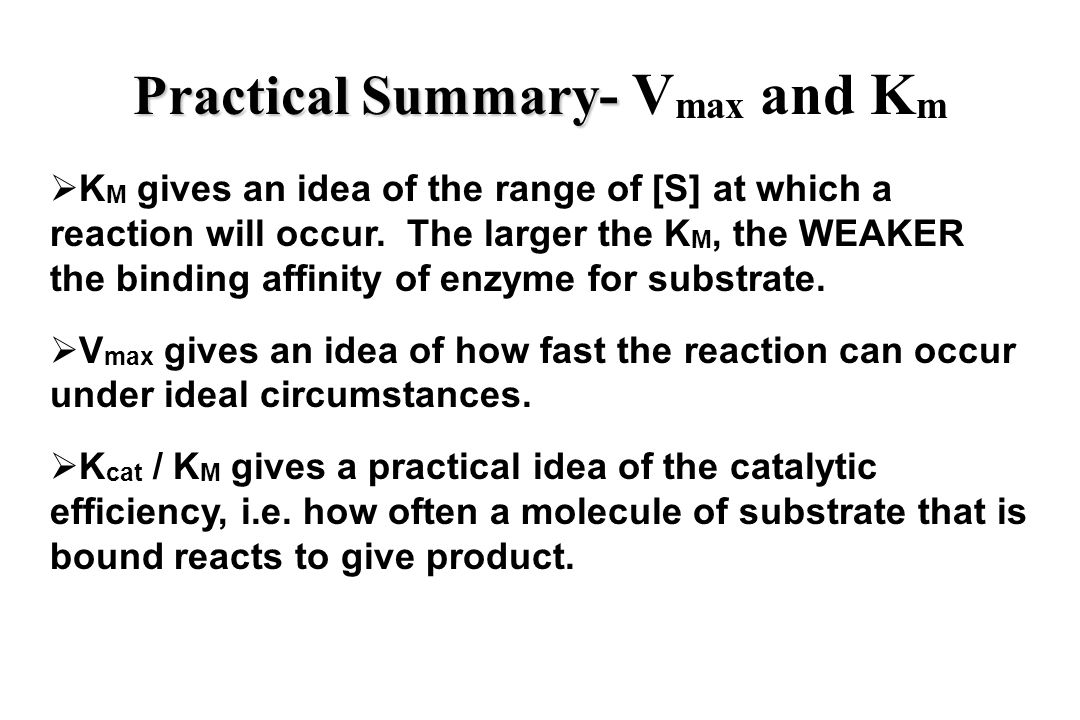 Practical Summary - Practical Summary - V max and K m  K M gives an idea of the range of [S] at which a reaction will occur.