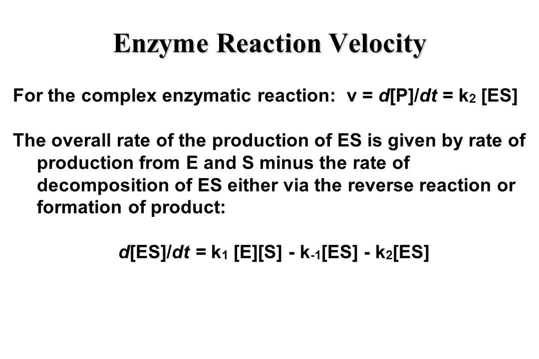 Enzyme Reaction Velocity For the complex enzymatic reaction: v = d[P]/dt = k 2 [ES] The overall rate of the production of ES is given by rate of production from E and S minus the rate of decomposition of ES either via the reverse reaction or formation of product: d[ES]/dt = k 1 [E][S] - k -1 [ES] - k 2 [ES]