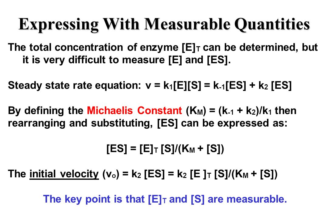 Expressing With Measurable Quantities The total concentration of enzyme [E] T can be determined, but it is very difficult to measure [E] and [ES].