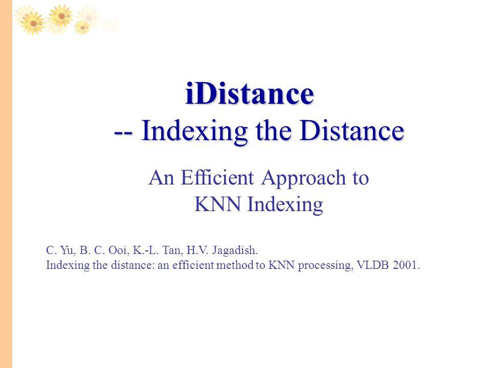 iDistance -- Indexing the Distance iDistance -- Indexing the Distance An Efficient Approach to KNN Indexing C. Yu, B. C. Ooi, K.-L. Tan, H.V. Jagadish