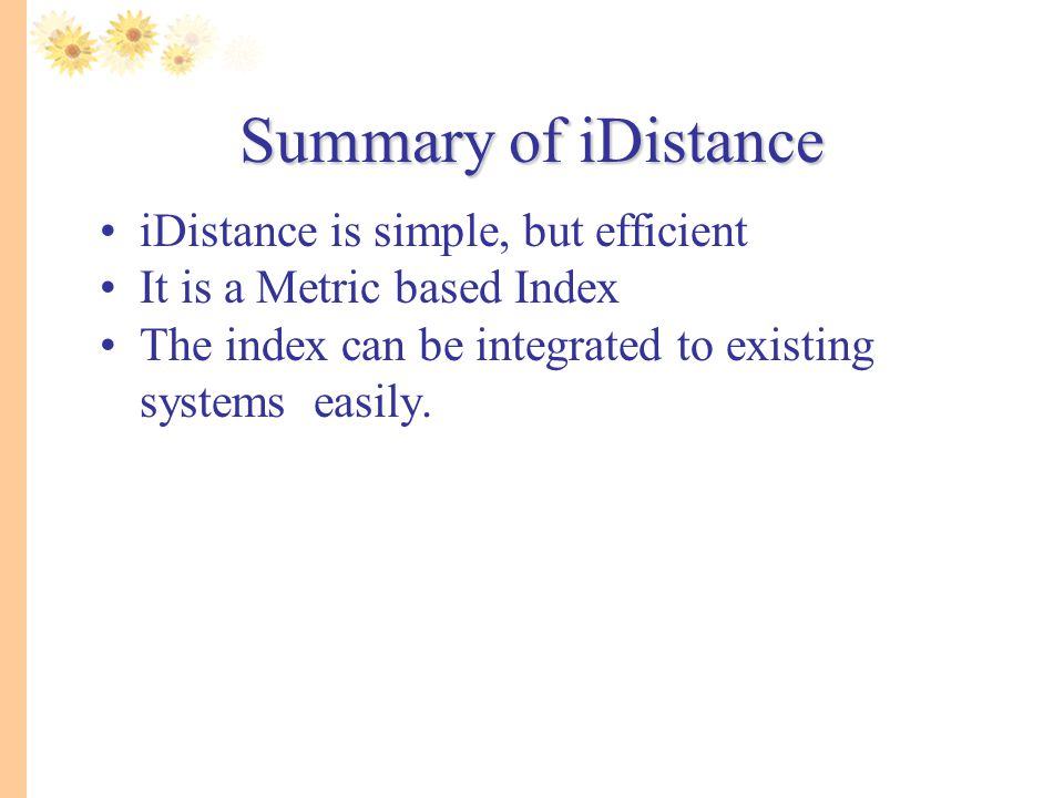 Summary of iDistance iDistance is simple, but efficient It is a Metric based Index The index can be integrated to existing systems easily.