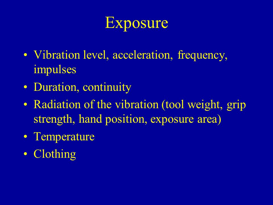 Exposure Vibration level of a tool may be difficult to estimate without proper measurements Duties to the manufacturers of tools and to employers on informing and measuring the levels and on employee protection and information