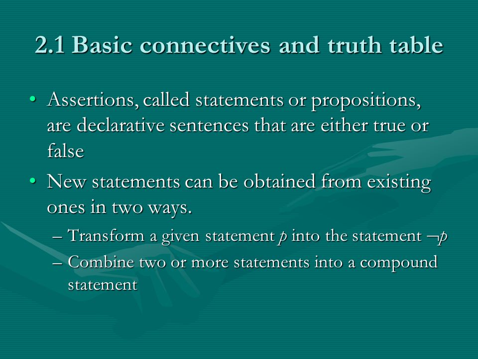 2.1 Basic connectives and truth table Assertions, called statements or propositions, are declarative sentences that are either true or falseAssertions, called statements or propositions, are declarative sentences that are either true or false New statements can be obtained from existing ones in two ways.New statements can be obtained from existing ones in two ways.