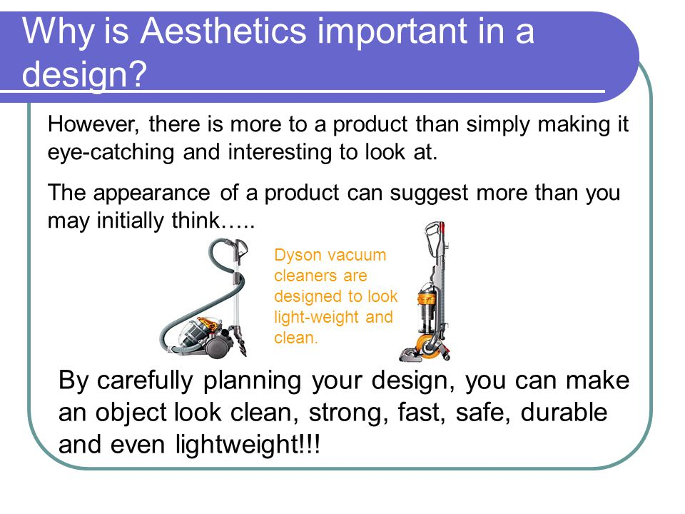 Elements of Aesthetics It can at times be difficult to appreciate why a designer has used aesthetics to ensure a product appears in a certain way, but aesthetics can be broken down into the following elements;