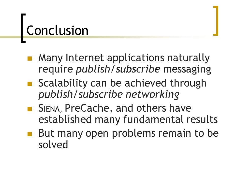 Many Internet applications naturally require publish/subscribe messaging Scalability can be achieved through publish/subscribe networking S IENA, PreC