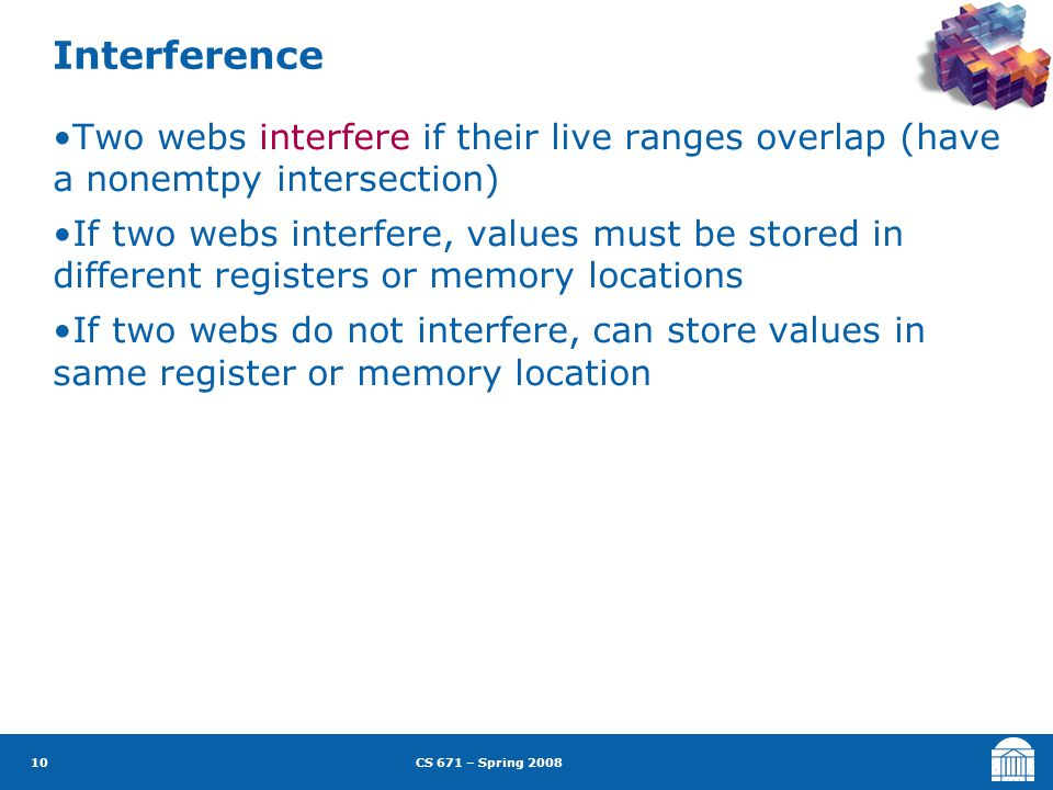 CS 671 – Spring 2008 10 Interference Two webs interfere if their live ranges overlap (have a nonemtpy intersection) If two webs interfere, values must be stored in different registers or memory locations If two webs do not interfere, can store values in same register or memory location