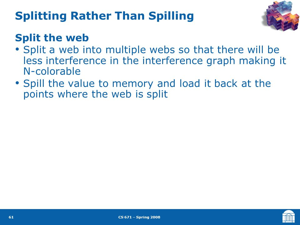 CS 671 – Spring 2008 61 Splitting Rather Than Spilling Split the web Split a web into multiple webs so that there will be less interference in the interference graph making it N-colorable Spill the value to memory and load it back at the points where the web is split
