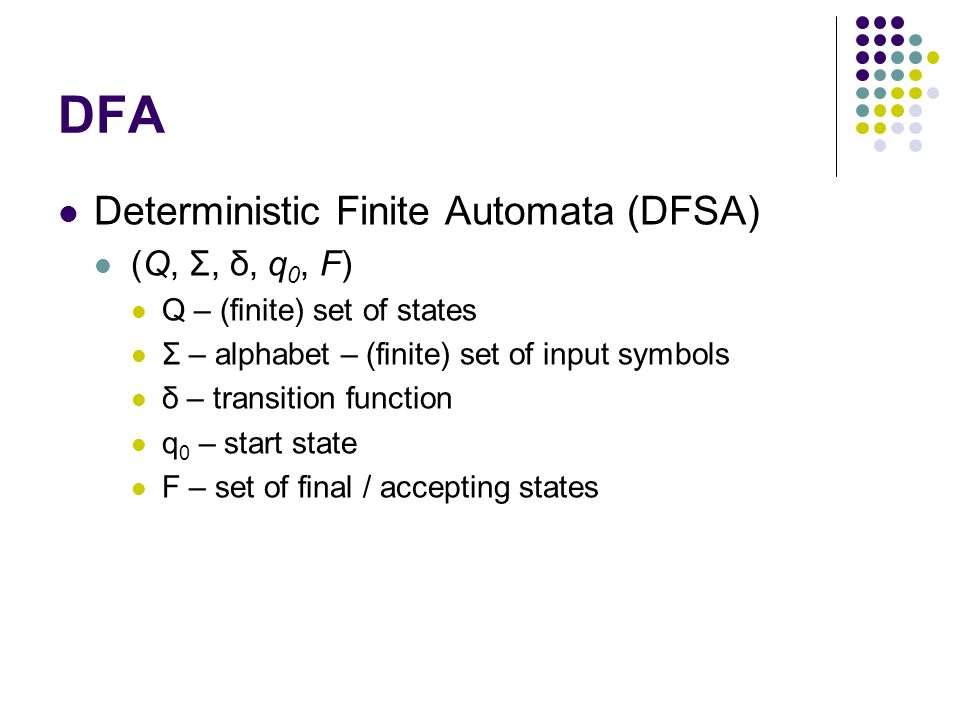 DFA Deterministic Finite Automata (DFSA) (Q, Σ, δ, q 0, F) Q – (finite) set of states Σ – alphabet – (finite) set of input symbols δ – transition function q 0 – start state F – set of final / accepting states